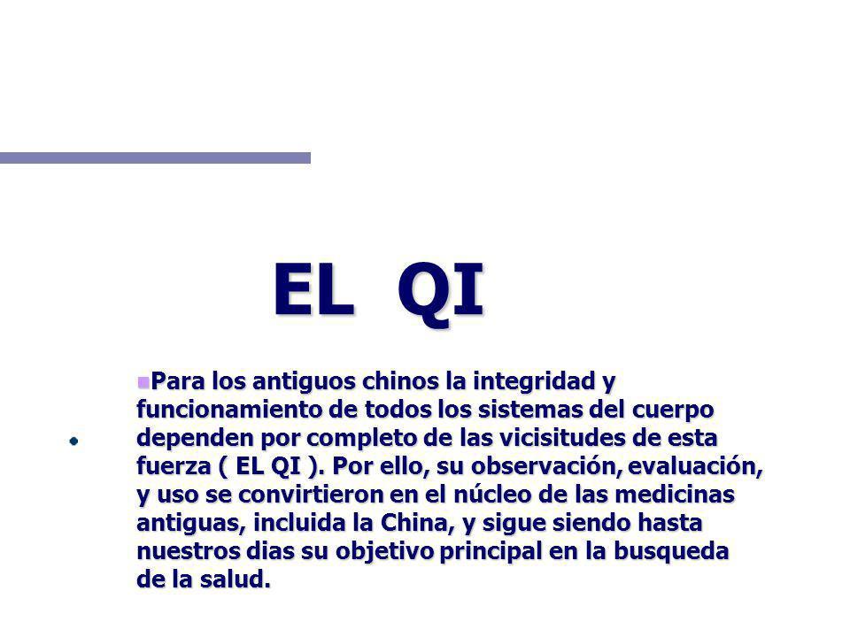 EL QI Para los antiguos chinos la integridad y funcionamiento de todos los sistemas del cuerpo dependen por completo de las vicisitudes de esta fuerza ( EL QI ).
