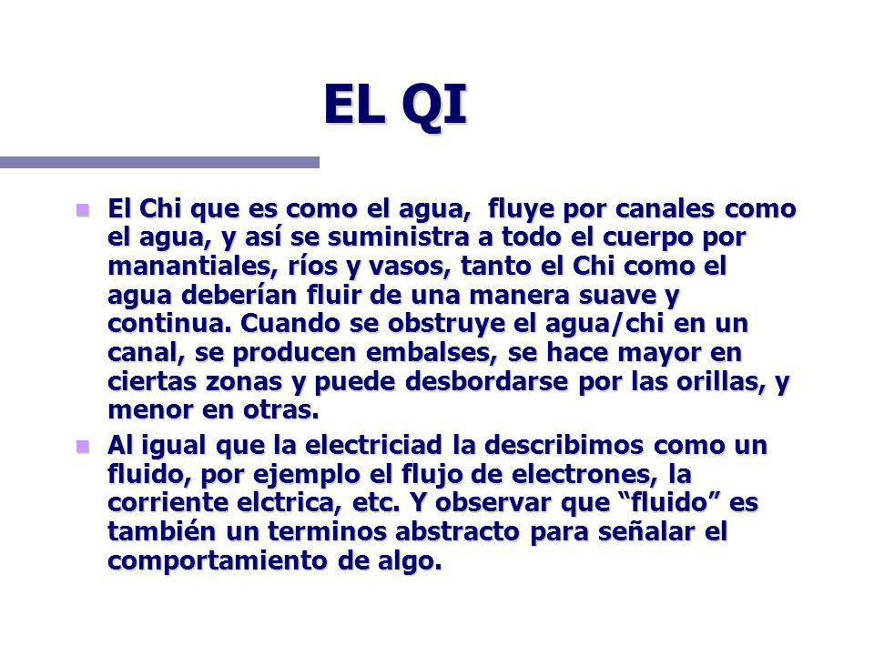 EL QI El Chi que es como el agua, fluye por canales como el agua, y así se suministra a todo el cuerpo por manantiales, ríos y vasos, tanto el Chi como el agua deberían fluir de una manera suave y continua.