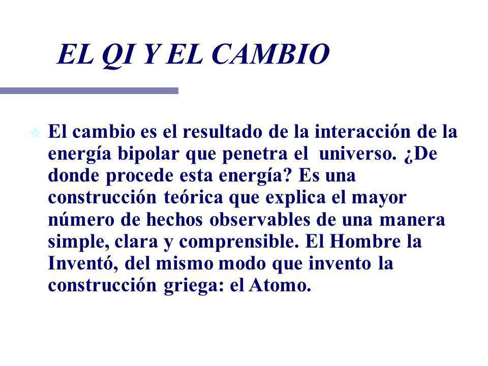 EL QI Y EL CAMBIO El cambio es el resultado de la interacción de la energía bipolar que penetra el universo. ¿De donde procede esta energía? Es una co