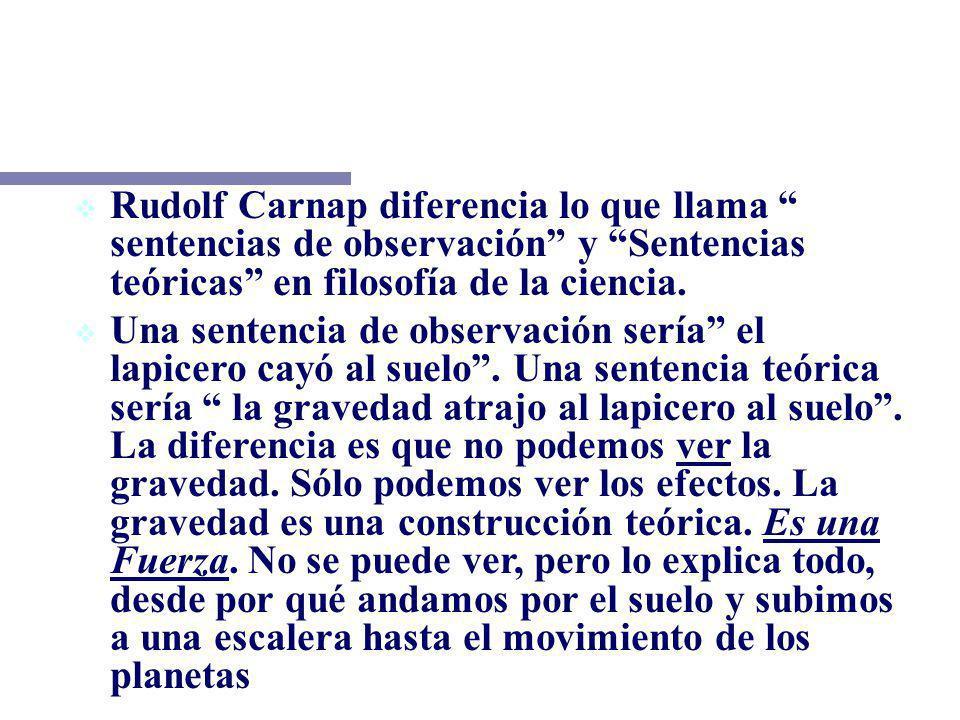 LA IDEA DEL CAMBIO Rudolf Carnap diferencia lo que llama sentencias de observación y Sentencias teóricas en filosofía de la ciencia. Una sentencia de