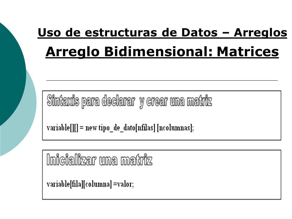 Uso de estructuras de Datos – Arreglos Arreglo Bidimensional: Matrices