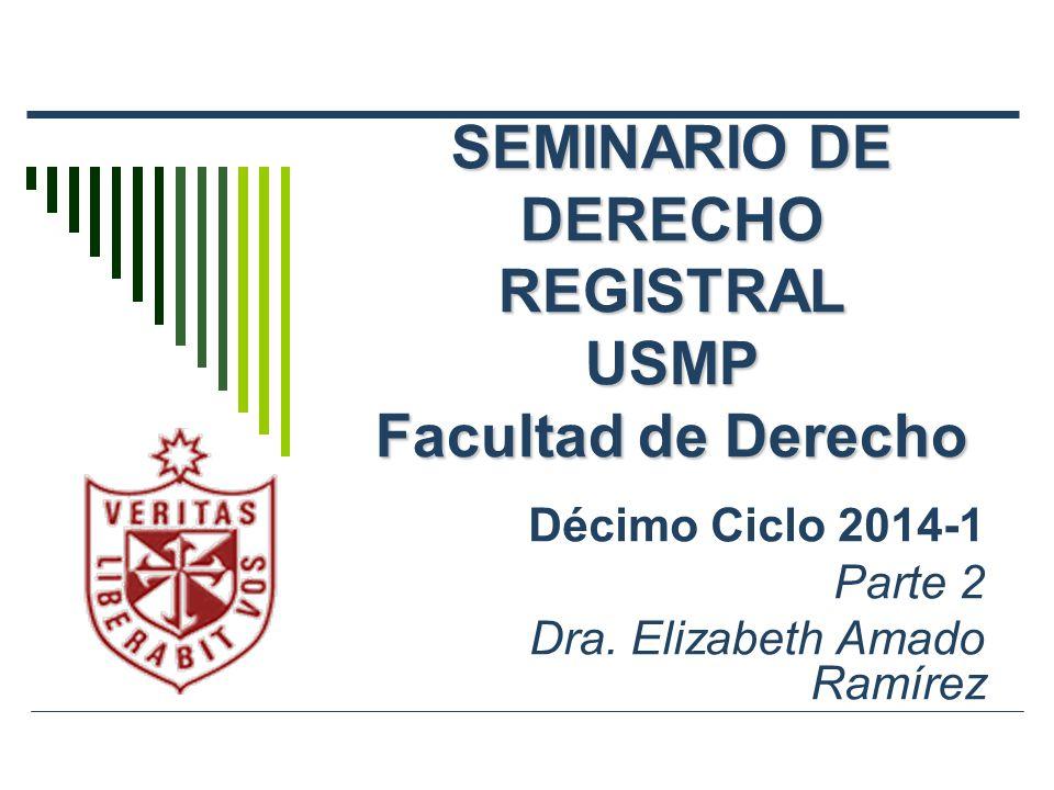 SEMINARIO DE DERECHO REGISTRAL USMP Facultad de Derecho Décimo Ciclo 2014-1 Parte 2 Dra. Elizabeth Amado Ramírez