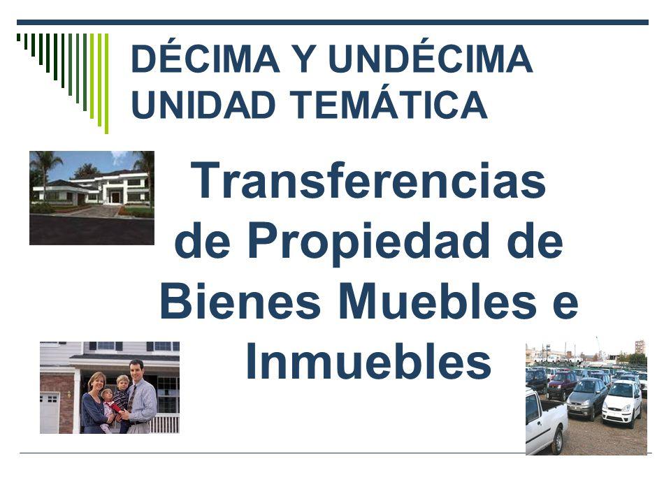 DÉCIMA Y UNDÉCIMA UNIDAD TEMÁTICA Transferencias de Propiedad de Bienes Muebles e Inmuebles