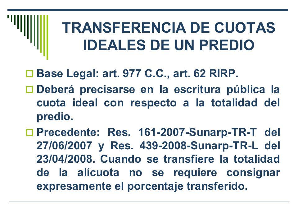 TRANSFERENCIA DE CUOTAS IDEALES DE UN PREDIO Base Legal: art. 977 C.C., art. 62 RIRP. Deberá precisarse en la escritura pública la cuota ideal con res