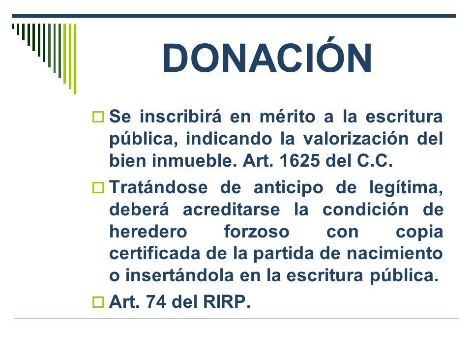 DONACIÓN Se inscribirá en mérito a la escritura pública, indicando la valorización del bien inmueble. Art. 1625 del C.C. Tratándose de anticipo de leg