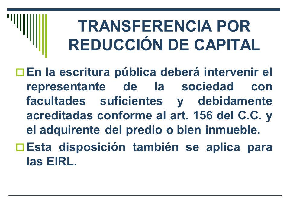 TRANSFERENCIA POR REDUCCIÓN DE CAPITAL En la escritura pública deberá intervenir el representante de la sociedad con facultades suficientes y debidame