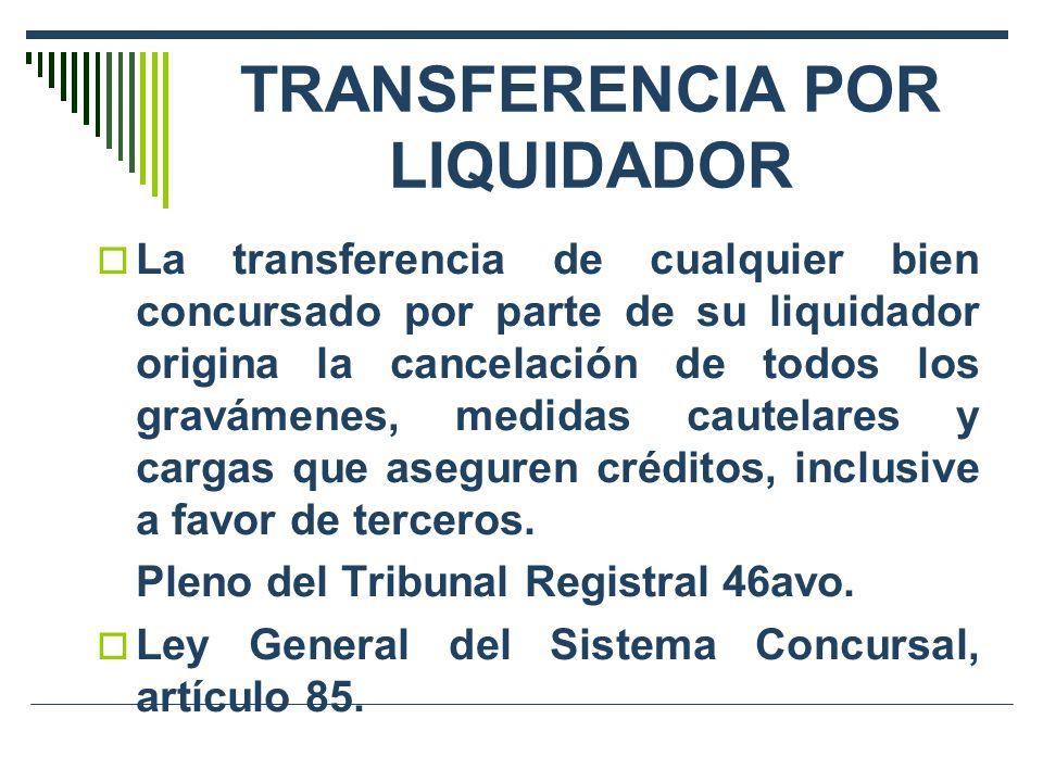TRANSFERENCIA POR LIQUIDADOR La transferencia de cualquier bien concursado por parte de su liquidador origina la cancelación de todos los gravámenes, medidas cautelares y cargas que aseguren créditos, inclusive a favor de terceros.