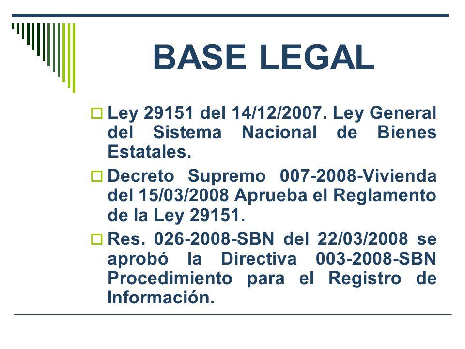 BASE LEGAL Ley 29151 del 14/12/2007. Ley General del Sistema Nacional de Bienes Estatales. Decreto Supremo 007-2008-Vivienda del 15/03/2008 Aprueba el