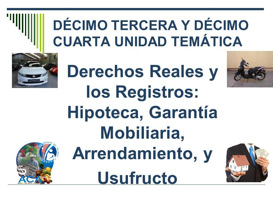 DÉCIMO TERCERA Y DÉCIMO CUARTA UNIDAD TEMÁTICA Derechos Reales y los Registros: Hipoteca, Garantía Mobiliaria, Arrendamiento, y Usufructo