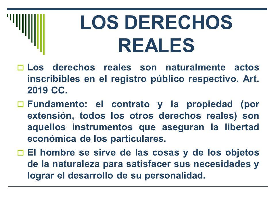 LOS DERECHOS REALES Los derechos reales son naturalmente actos inscribibles en el registro público respectivo. Art. 2019 CC. Fundamento: el contrato y