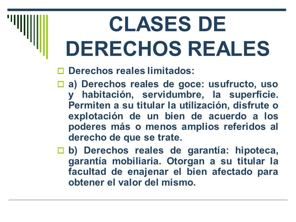 CLASES DE DERECHOS REALES Derechos reales limitados: a) Derechos reales de goce: usufructo, uso y habitación, servidumbre, la superficie. Permiten a s
