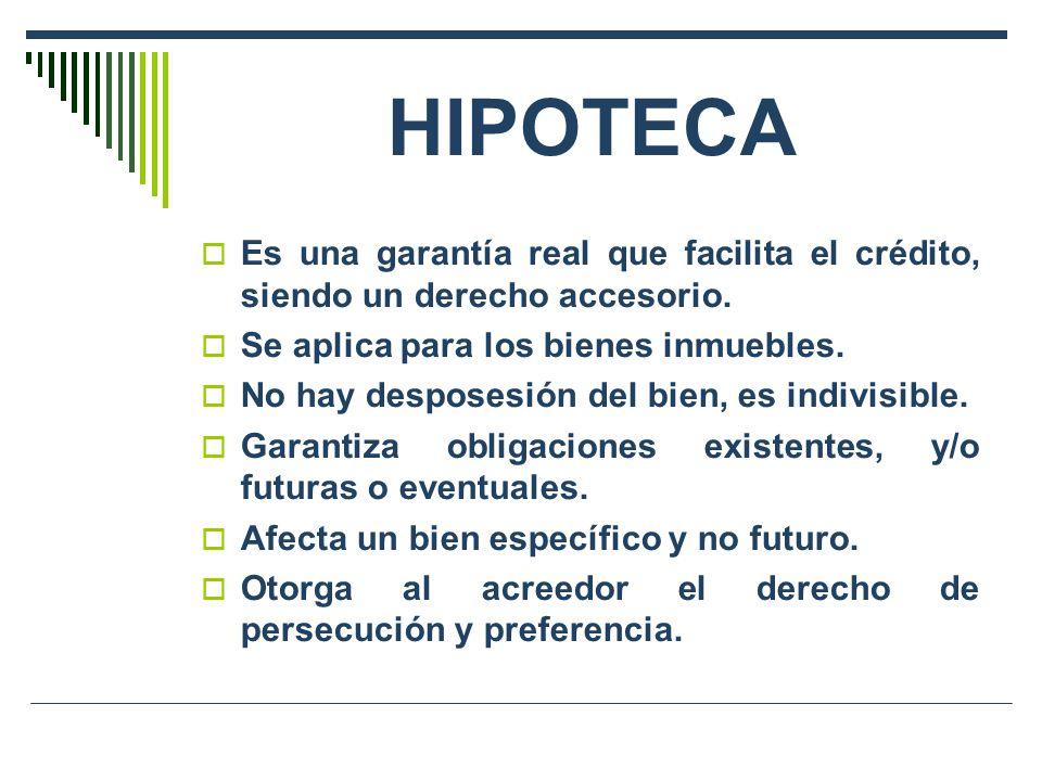 HIPOTECA Es una garantía real que facilita el crédito, siendo un derecho accesorio. Se aplica para los bienes inmuebles. No hay desposesión del bien,
