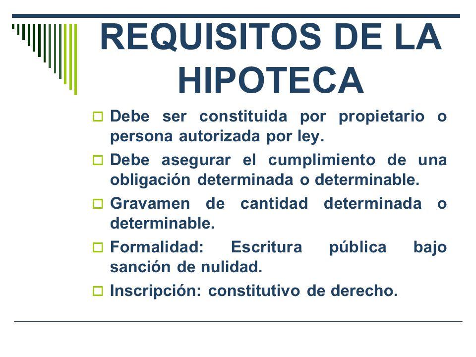 REQUISITOS DE LA HIPOTECA Debe ser constituida por propietario o persona autorizada por ley. Debe asegurar el cumplimiento de una obligación determina