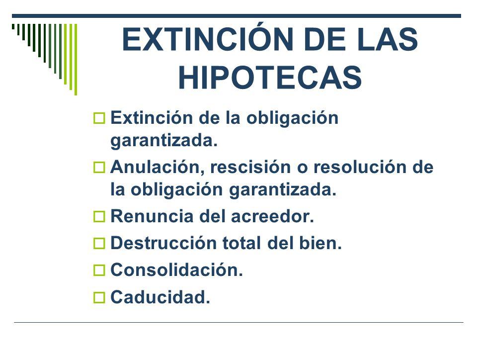 EXTINCIÓN DE LAS HIPOTECAS Extinción de la obligación garantizada. Anulación, rescisión o resolución de la obligación garantizada. Renuncia del acreed