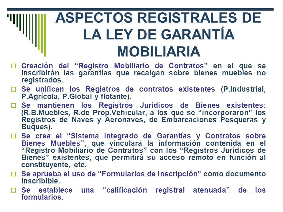 ASPECTOS REGISTRALES DE LA LEY DE GARANTÍA MOBILIARIA Creación del Registro Mobiliario de Contratos en el que se inscribirán las garantías que recaigan sobre bienes muebles no registrados.
