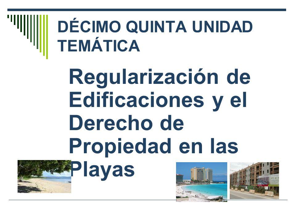 DÉCIMO QUINTA UNIDAD TEMÁTICA Regularización de Edificaciones y el Derecho de Propiedad en las Playas