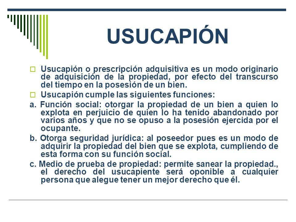 USUCAPIÓN Usucapión o prescripción adquisitiva es un modo originario de adquisición de la propiedad, por efecto del transcurso del tiempo en la posesión de un bien.