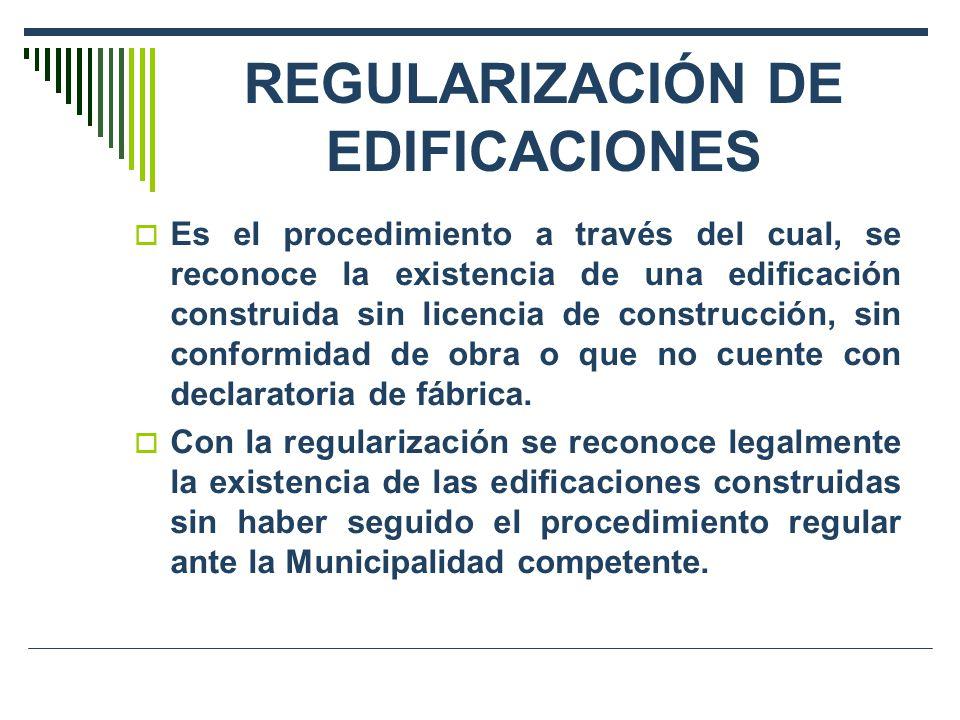 REGULARIZACIÓN DE EDIFICACIONES Es el procedimiento a través del cual, se reconoce la existencia de una edificación construida sin licencia de construcción, sin conformidad de obra o que no cuente con declaratoria de fábrica.