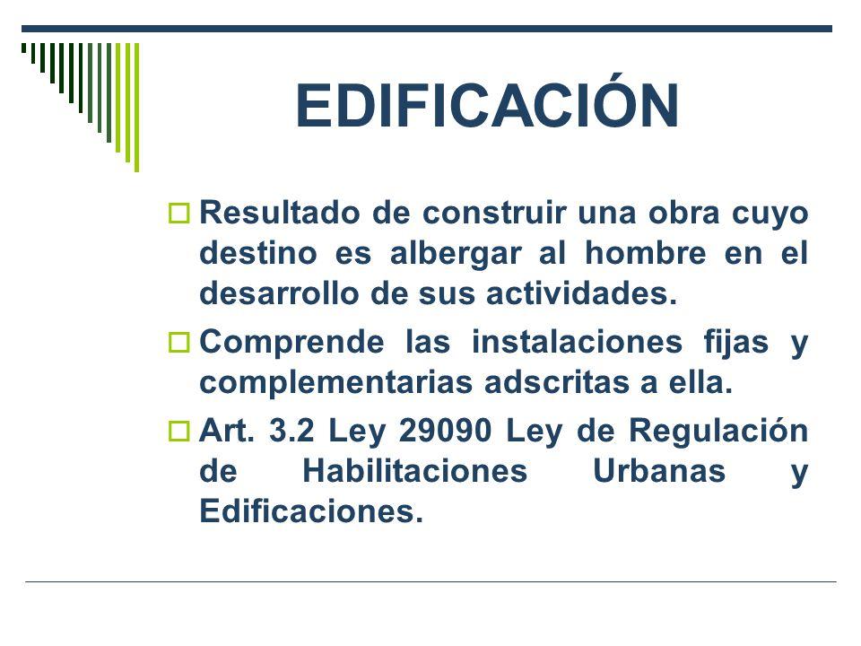 EDIFICACIÓN Resultado de construir una obra cuyo destino es albergar al hombre en el desarrollo de sus actividades. Comprende las instalaciones fijas