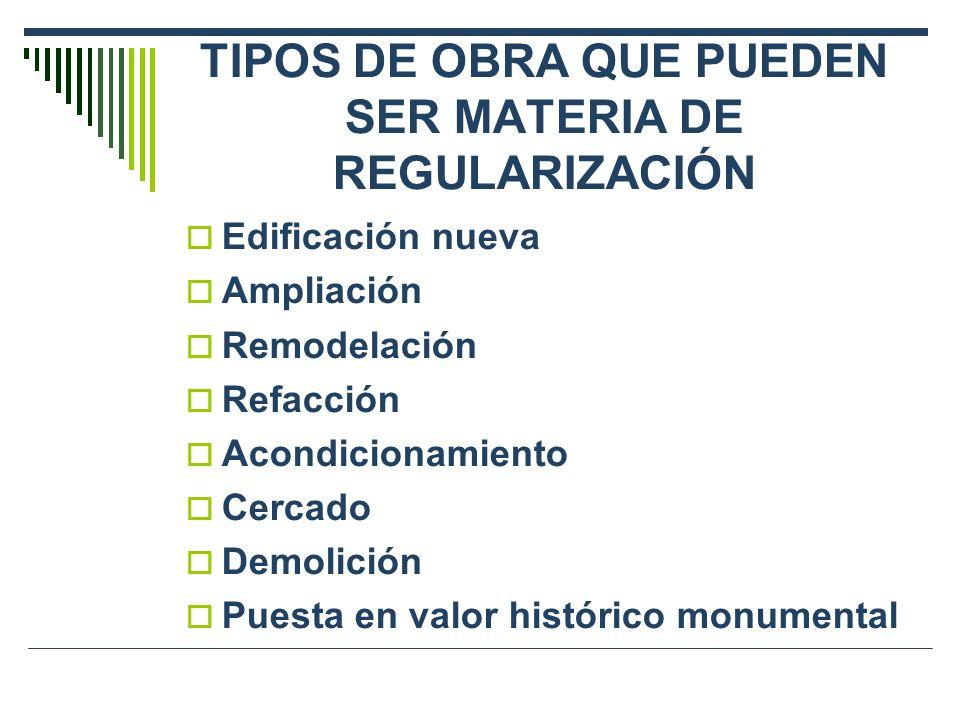 TIPOS DE OBRA QUE PUEDEN SER MATERIA DE REGULARIZACIÓN Edificación nueva Ampliación Remodelación Refacción Acondicionamiento Cercado Demolición Puesta en valor histórico monumental