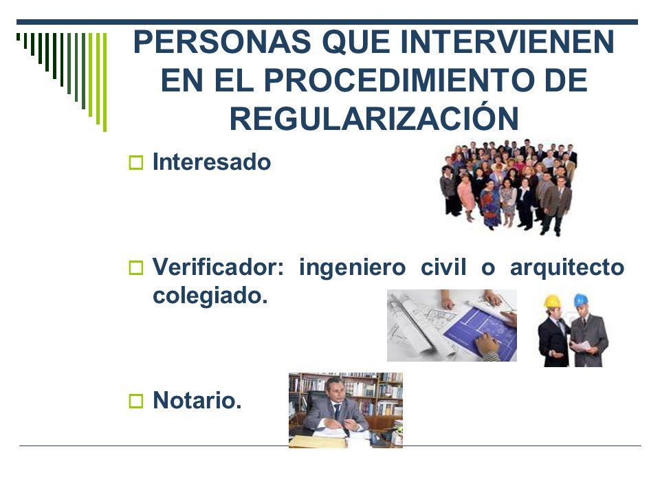 PERSONAS QUE INTERVIENEN EN EL PROCEDIMIENTO DE REGULARIZACIÓN Interesado Verificador: ingeniero civil o arquitecto colegiado. Notario.