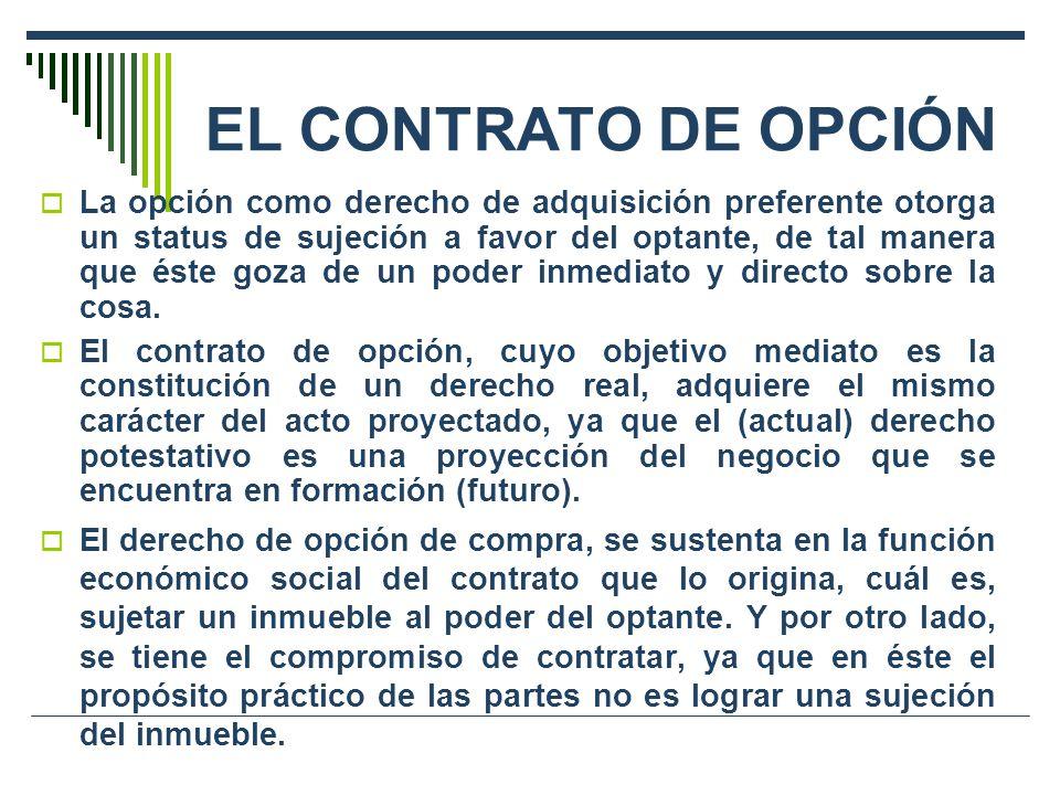 EL CONTRATO DE OPCIÓN La opción como derecho de adquisición preferente otorga un status de sujeción a favor del optante, de tal manera que éste goza de un poder inmediato y directo sobre la cosa.