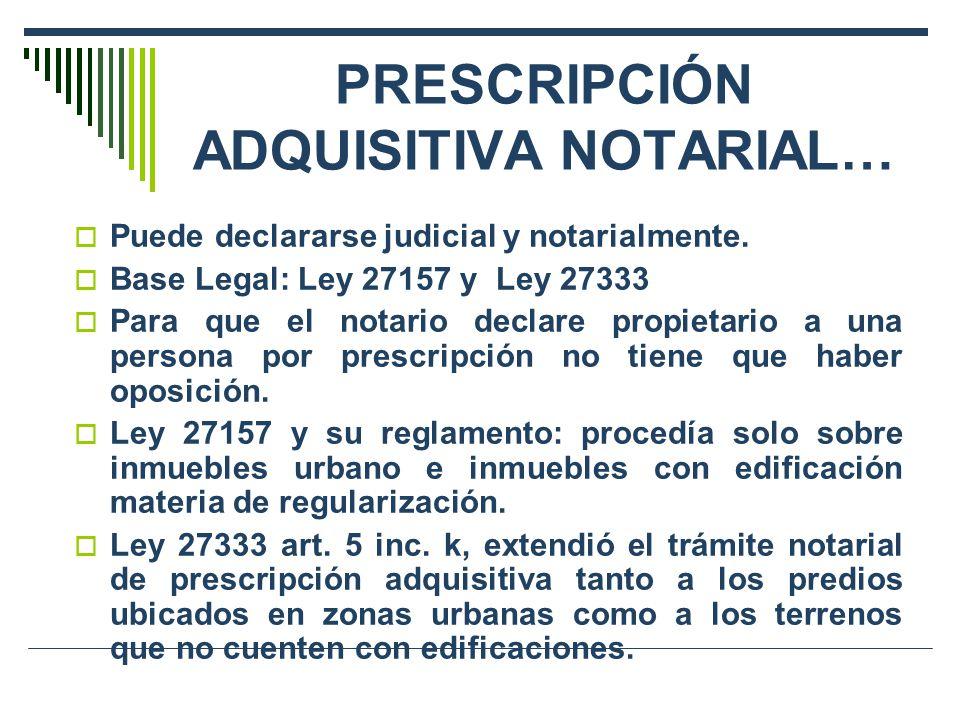 PRESCRIPCIÓN ADQUISITIVA NOTARIAL… Puede declararse judicial y notarialmente. Base Legal: Ley 27157 y Ley 27333 Para que el notario declare propietari