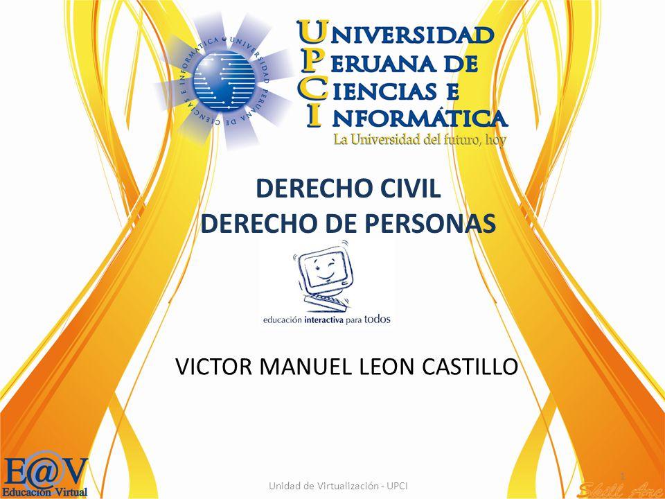 1 Unidad de Virtualización - UPCI VICTOR MANUEL LEON CASTILLO DERECHO CIVIL DERECHO DE PERSONAS