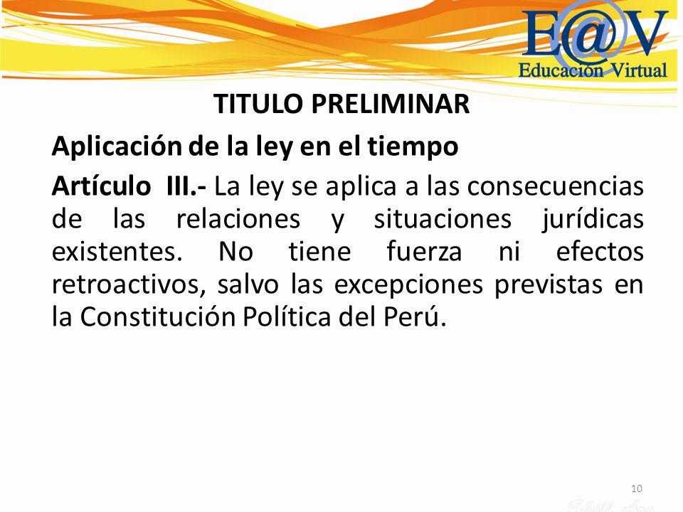 10 TITULO PRELIMINAR Aplicación de la ley en el tiempo Artículo III.- La ley se aplica a las consecuencias de las relaciones y situaciones jurídicas e