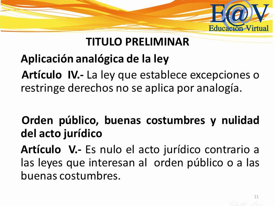 11 TITULO PRELIMINAR Aplicación analógica de la ley Artículo IV.- La ley que establece excepciones o restringe derechos no se aplica por analogía. Ord
