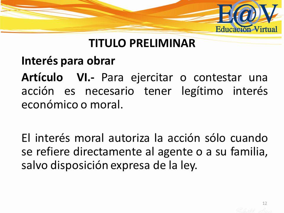 12 TITULO PRELIMINAR Interés para obrar Artículo VI.- Para ejercitar o contestar una acción es necesario tener legítimo interés económico o moral. El