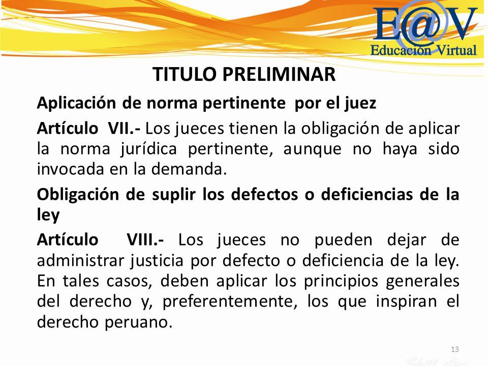 13 TITULO PRELIMINAR Aplicación de norma pertinente por el juez Artículo VII.- Los jueces tienen la obligación de aplicar la norma jurídica pertinente