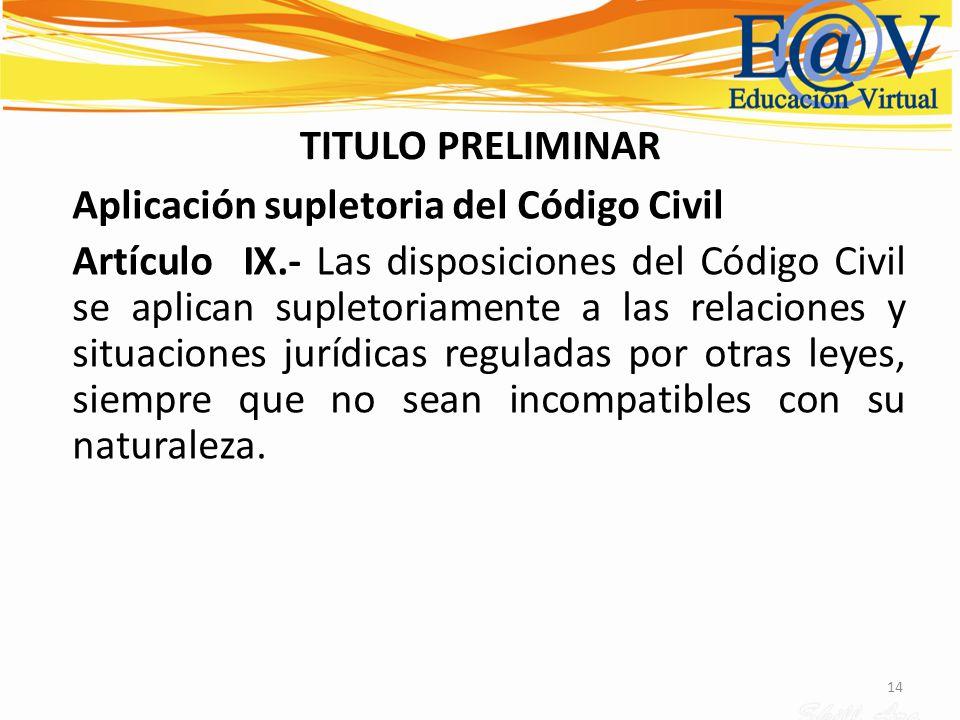 14 TITULO PRELIMINAR Aplicación supletoria del Código Civil Artículo IX.- Las disposiciones del Código Civil se aplican supletoriamente a las relacion