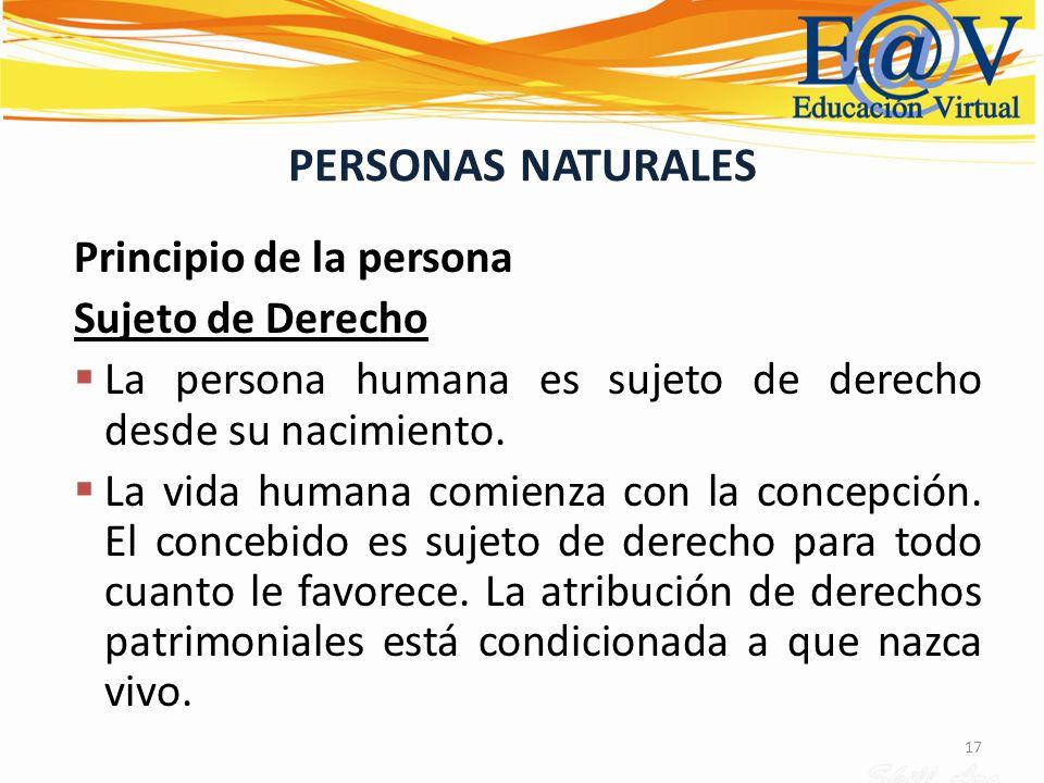 17 PERSONAS NATURALES Principio de la persona Sujeto de Derecho La persona humana es sujeto de derecho desde su nacimiento. La vida humana comienza co