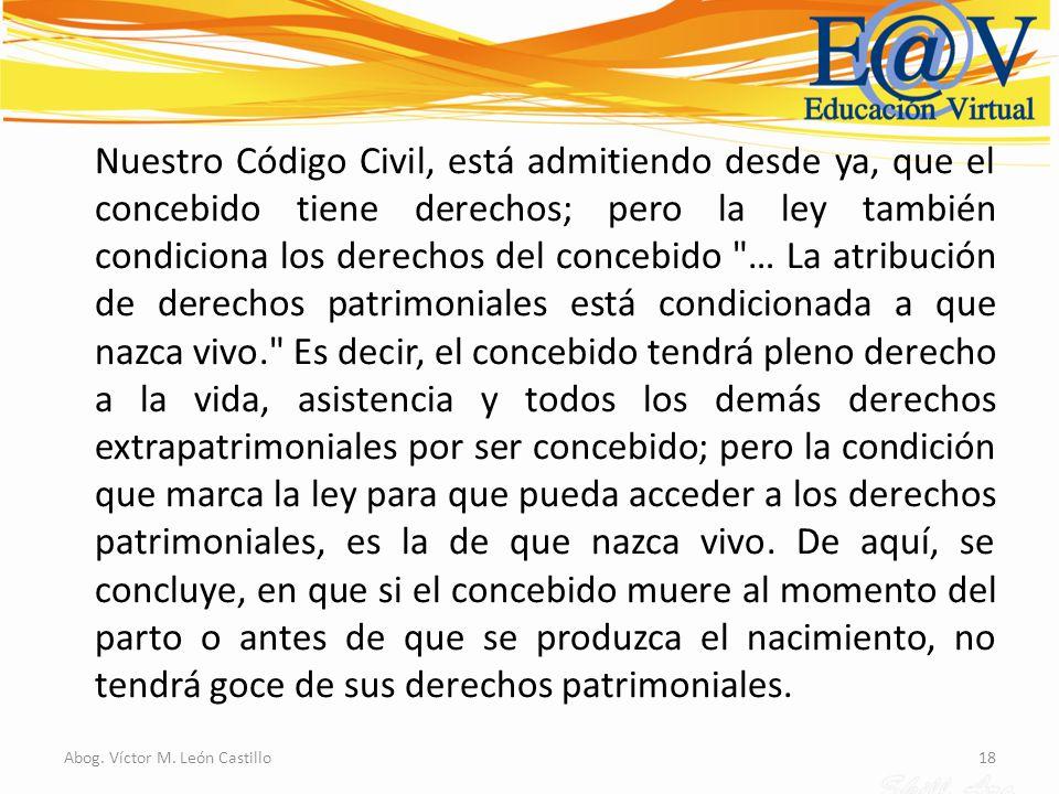 18Abog. Víctor M. León Castillo Nuestro Código Civil, está admitiendo desde ya, que el concebido tiene derechos; pero la ley también condiciona los de