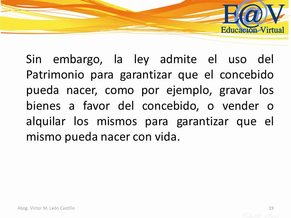 19Abog. Víctor M. León Castillo Sin embargo, la ley admite el uso del Patrimonio para garantizar que el concebido pueda nacer, como por ejemplo, grava