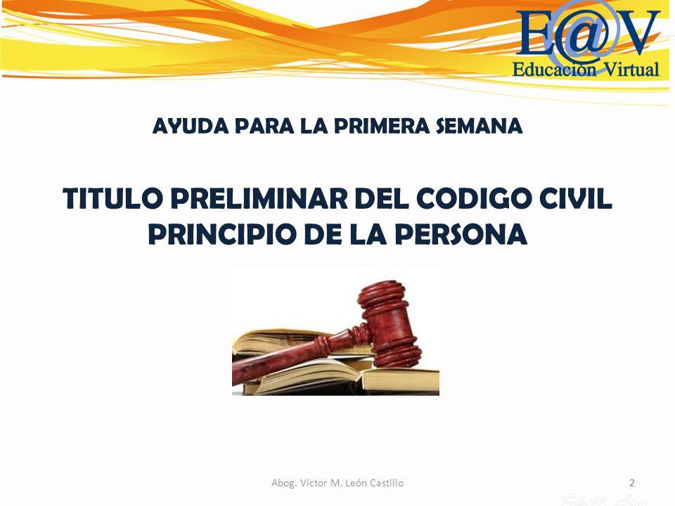 2Abog. Víctor M. León Castillo2 AYUDA PARA LA PRIMERA SEMANA TITULO PRELIMINAR DEL CODIGO CIVIL PRINCIPIO DE LA PERSONA