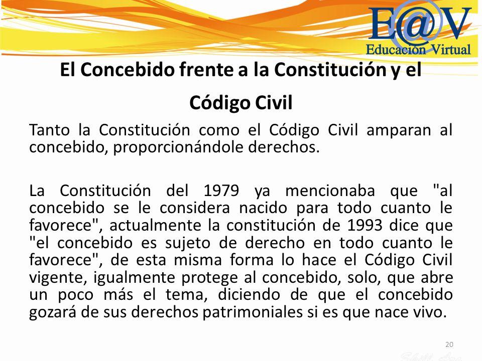 20 El Concebido frente a la Constitución y el Código Civil Tanto la Constitución como el Código Civil amparan al concebido, proporcionándole derechos.