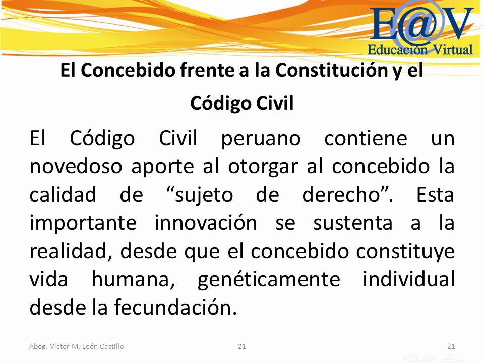 21Abog. Víctor M. León Castillo21 El Concebido frente a la Constitución y el Código Civil El Código Civil peruano contiene un novedoso aporte al otorg