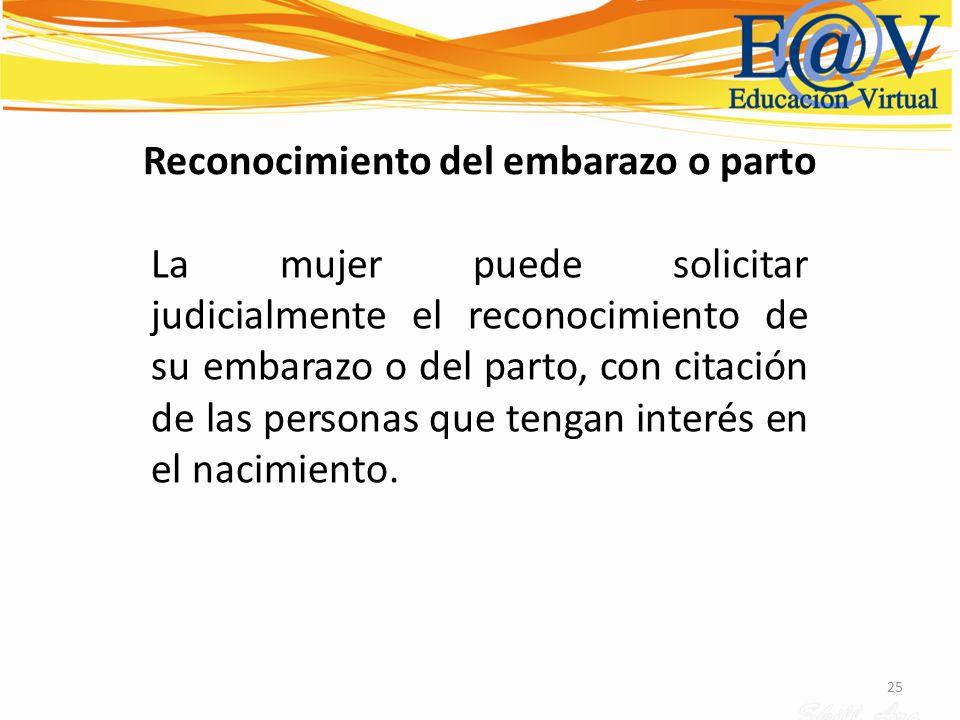 25 Reconocimiento del embarazo o parto La mujer puede solicitar judicialmente el reconocimiento de su embarazo o del parto, con citación de las person