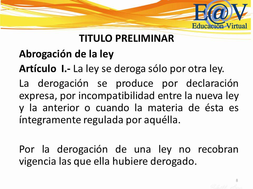 8 TITULO PRELIMINAR Abrogación de la ley Artículo I.- La ley se deroga sólo por otra ley. La derogación se produce por declaración expresa, por incomp