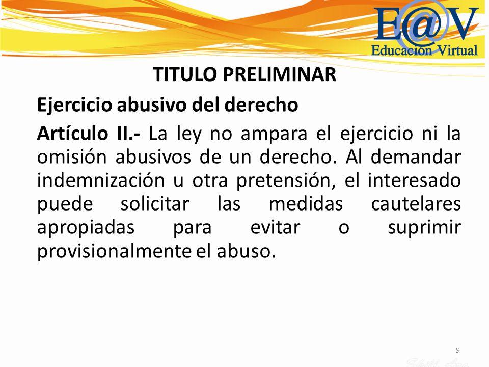 9 TITULO PRELIMINAR Ejercicio abusivo del derecho Artículo II.- La ley no ampara el ejercicio ni la omisión abusivos de un derecho. Al demandar indemn