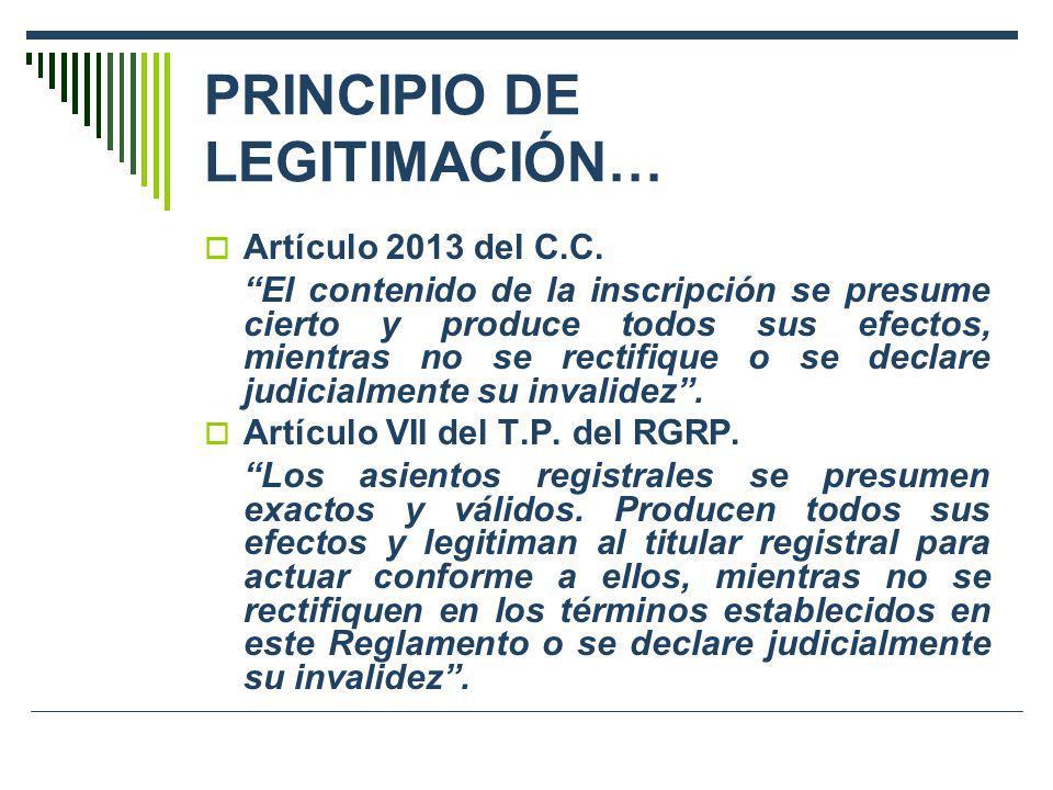 PRINCIPIO DE LEGITIMACIÓN… Artículo 2013 del C.C. El contenido de la inscripción se presume cierto y produce todos sus efectos, mientras no se rectifi