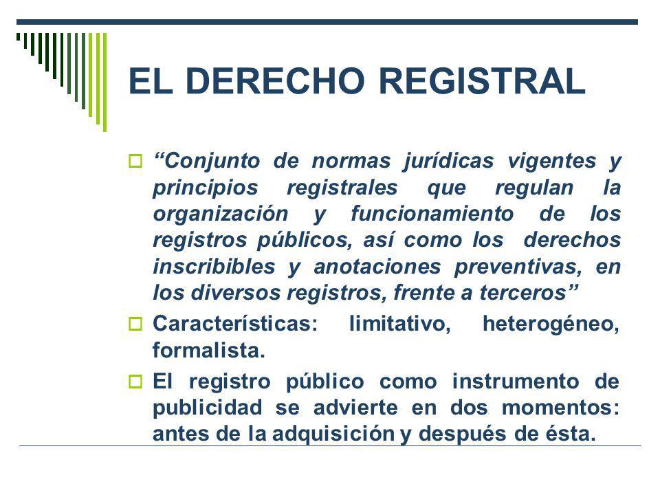 EL DERECHO REGISTRAL Conjunto de normas jurídicas vigentes y principios registrales que regulan la organización y funcionamiento de los registros públ