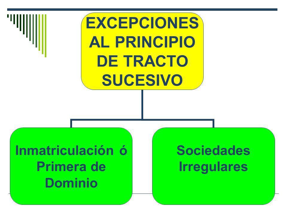 EXCEPCIONES AL PRINCIPIO DE TRACTO SUCESIVO Inmatriculación ó Primera de Dominio Sociedades Irregulares