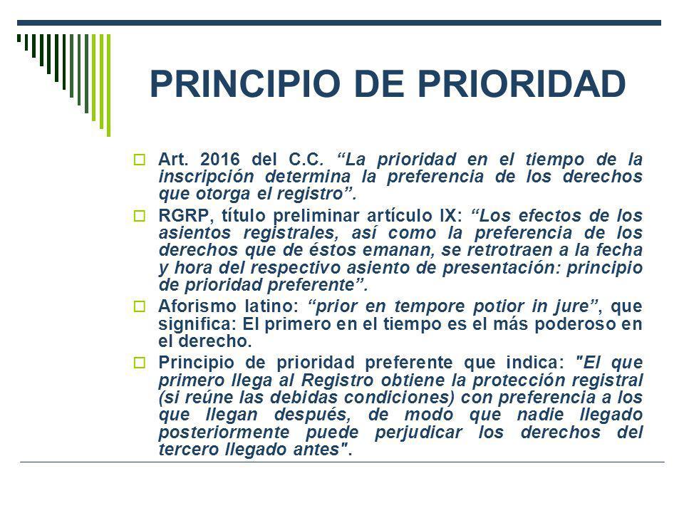 PRINCIPIO DE PRIORIDAD Art. 2016 del C.C. La prioridad en el tiempo de la inscripción determina la preferencia de los derechos que otorga el registro.