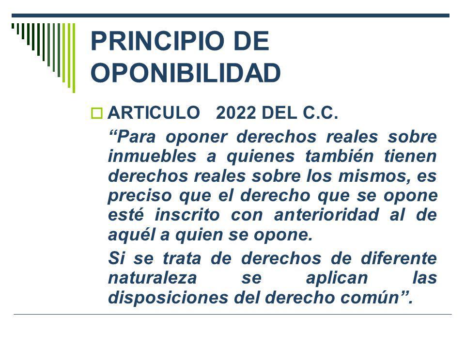 PRINCIPIO DE OPONIBILIDAD ARTICULO 2022 DEL C.C. Para oponer derechos reales sobre inmuebles a quienes también tienen derechos reales sobre los mismos