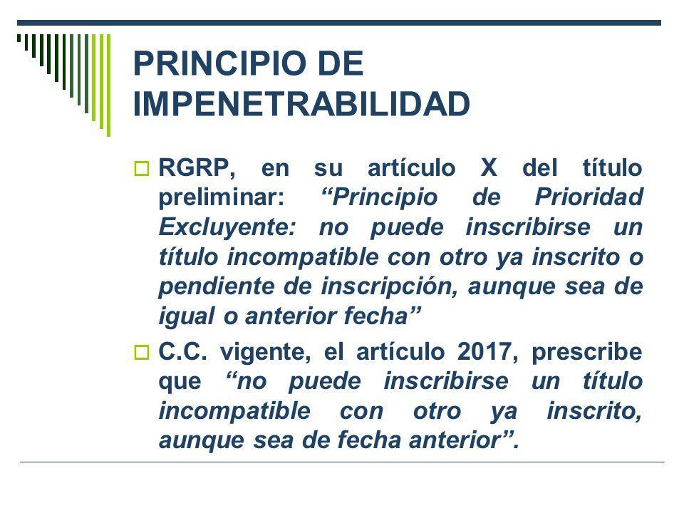 PRINCIPIO DE IMPENETRABILIDAD RGRP, en su artículo X del título preliminar: Principio de Prioridad Excluyente: no puede inscribirse un título incompat