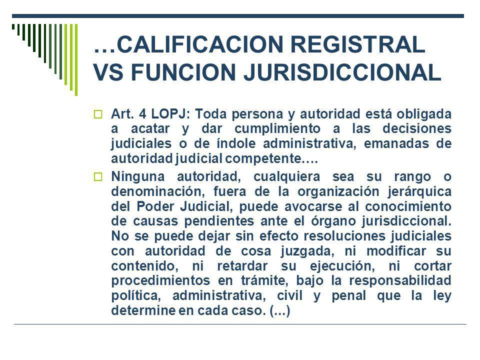 …CALIFICACION REGISTRAL VS FUNCION JURISDICCIONAL Art. 4 LOPJ: Toda persona y autoridad está obligada a acatar y dar cumplimiento a las decisiones jud