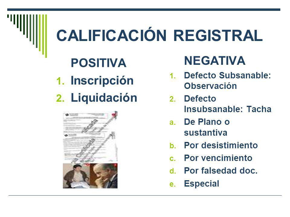 CALIFICACIÓN REGISTRAL POSITIVA 1. Inscripción 2. Liquidación NEGATIVA 1. Defecto Subsanable: Observación 2. Defecto Insubsanable: Tacha a. De Plano o